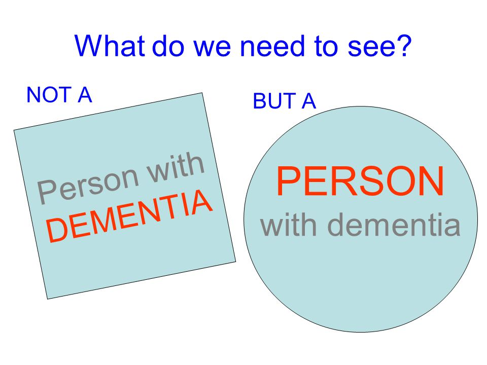 What do we need to see NOT A BUT A Person with DEMENTIA PERSON with dementia