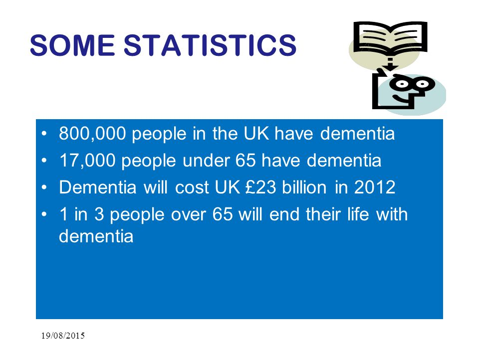 SOME STATISTICS 800,000 people in the UK have dementia 17,000 people under 65 have dementia Dementia will cost UK £23 billion in in 3 people over 65 will end their life with dementia 19/08/2015