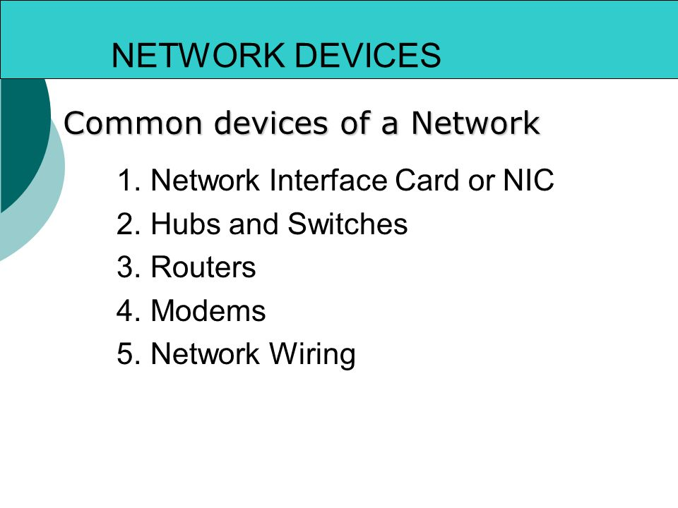 NETWORK DEVICES Common devices of a Network 1.Network Interface Card or NIC 2.Hubs and Switches 3.Routers 4.Modems 5.Network Wiring