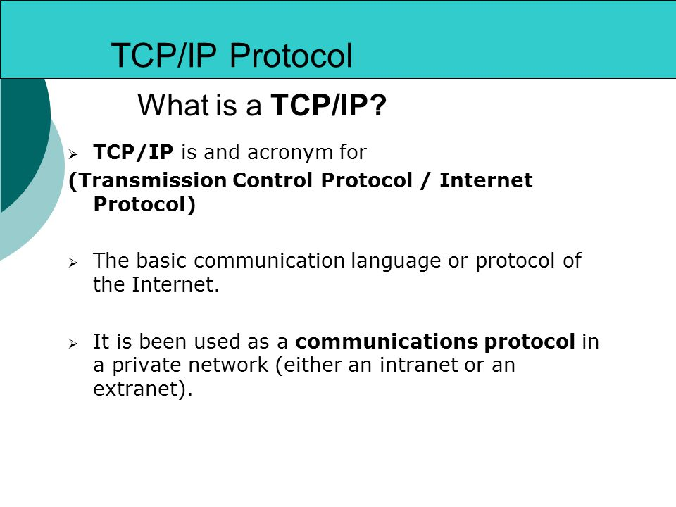 TCP/IP Protocol  TCP/IP is and acronym for (Transmission Control Protocol / Internet Protocol)  The basic communication language or protocol of the Internet.