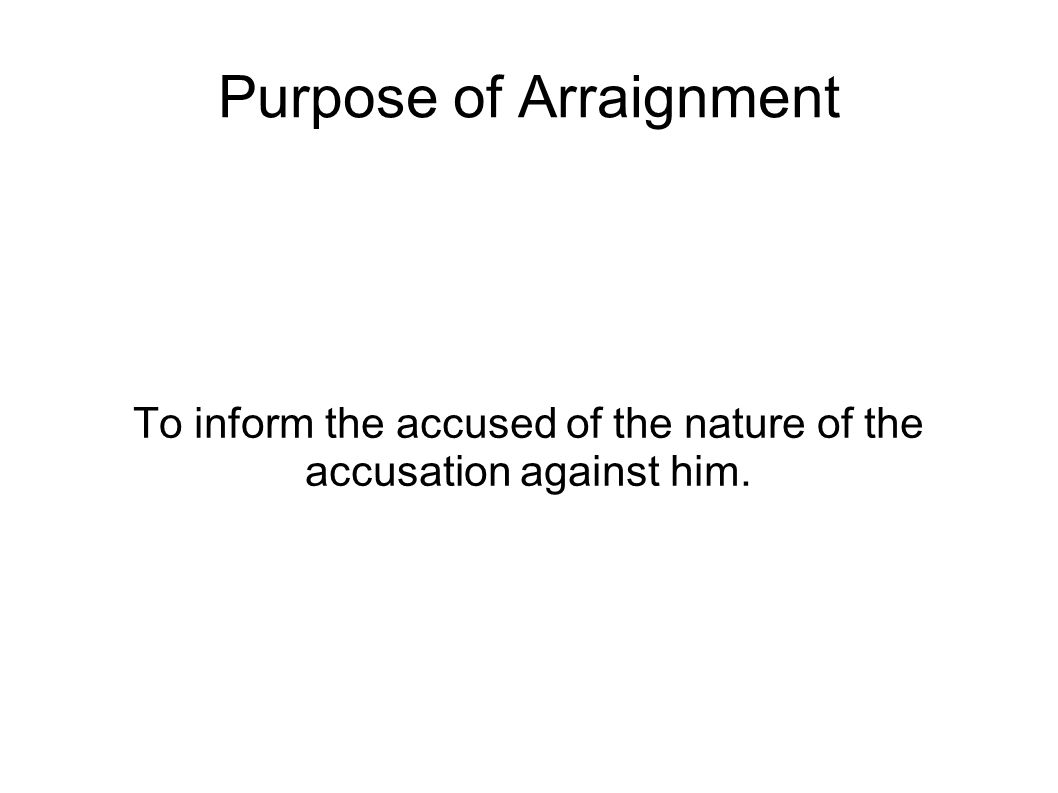 Purpose of Arraignment To inform the accused of the nature of the accusation against him.