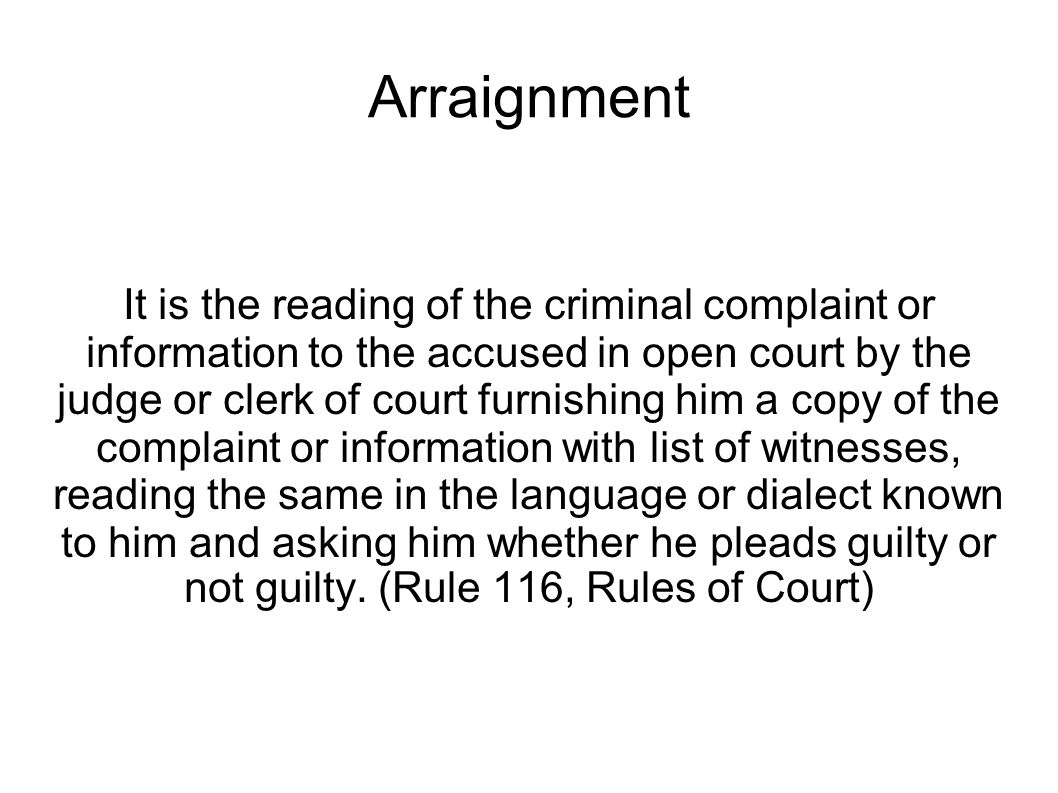 It is the reading of the criminal complaint or information to the accused in open court by the judge or clerk of court furnishing him a copy of the complaint or information with list of witnesses, reading the same in the language or dialect known to him and asking him whether he pleads guilty or not guilty.