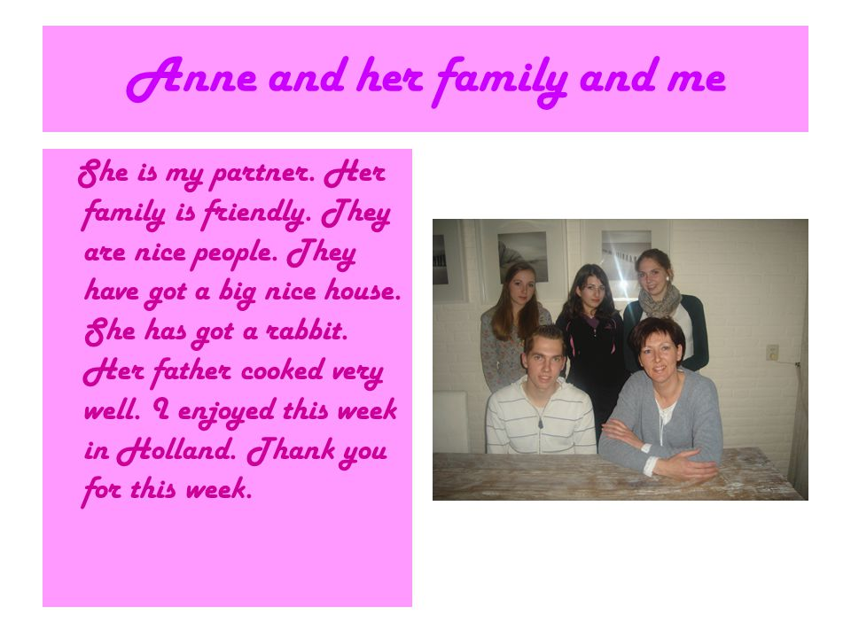 Anne and her family and me She is my partner. Her family is friendly. They are nice people. They have got a big nice house. She has got a rabbit. Her