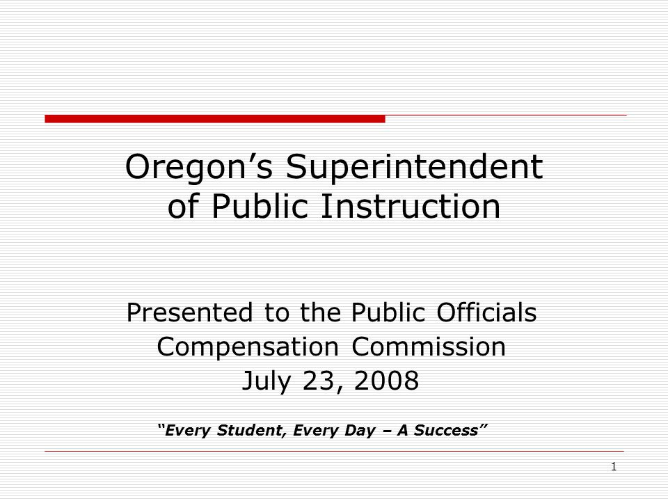 1 Oregon's Superintendent of Public Instruction Presented to the Public Officials Compensation Commission July 23, 2008 Every Student, Every Day – A Success