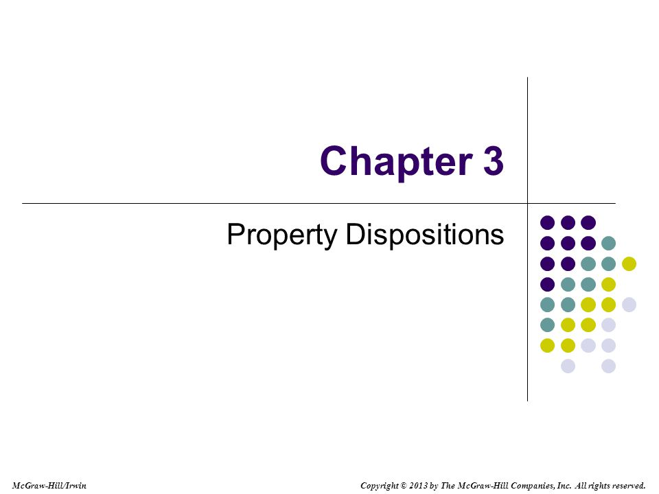 Chapter 3 Property Dispositions Copyright © 2013 by The McGraw-Hill Companies, Inc.