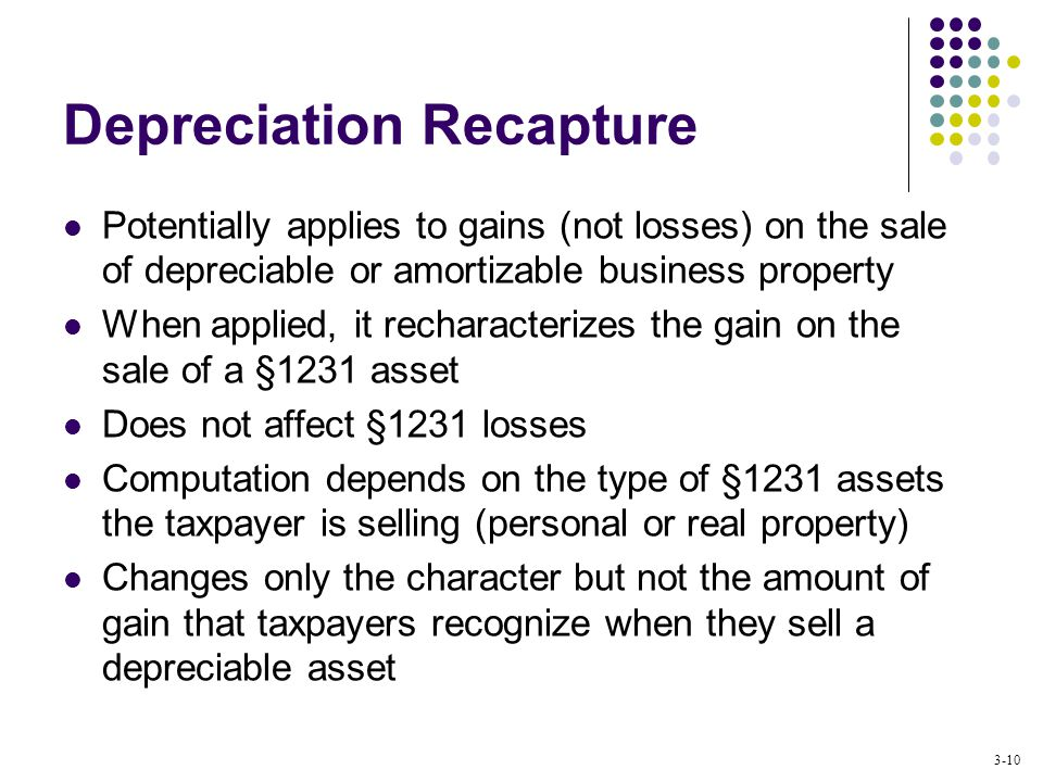 3-10 Depreciation Recapture Potentially applies to gains (not losses) on the sale of depreciable or amortizable business property When applied, it recharacterizes the gain on the sale of a §1231 asset Does not affect §1231 losses Computation depends on the type of §1231 assets the taxpayer is selling (personal or real property) Changes only the character but not the amount of gain that taxpayers recognize when they sell a depreciable asset