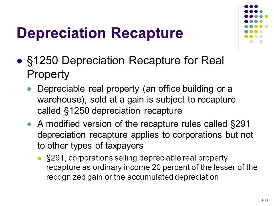 3-13 Depreciation Recapture §1250 Depreciation Recapture for Real Property Depreciable real property (an office building or a warehouse), sold at a gain is subject to recapture called §1250 depreciation recapture A modified version of the recapture rules called §291 depreciation recapture applies to corporations but not to other types of taxpayers §291, corporations selling depreciable real property recapture as ordinary income 20 percent of the lesser of the recognized gain or the accumulated depreciation