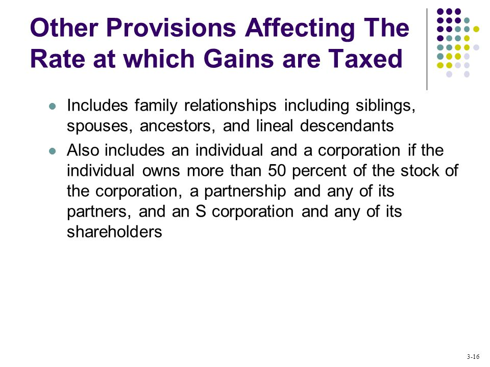 3-16 Includes family relationships including siblings, spouses, ancestors, and lineal descendants Also includes an individual and a corporation if the individual owns more than 50 percent of the stock of the corporation, a partnership and any of its partners, and an S corporation and any of its shareholders Other Provisions Affecting The Rate at which Gains are Taxed