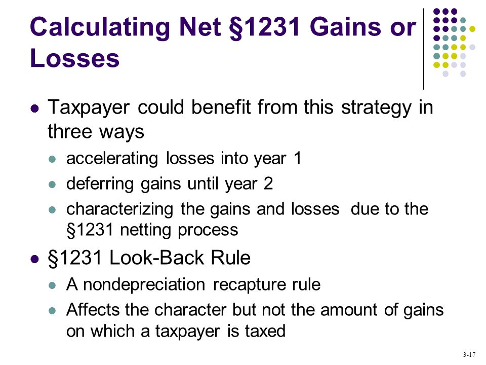 3-17 Calculating Net §1231 Gains or Losses Taxpayer could benefit from this strategy in three ways accelerating losses into year 1 deferring gains until year 2 characterizing the gains and losses due to the §1231 netting process §1231 Look-Back Rule A nondepreciation recapture rule Affects the character but not the amount of gains on which a taxpayer is taxed