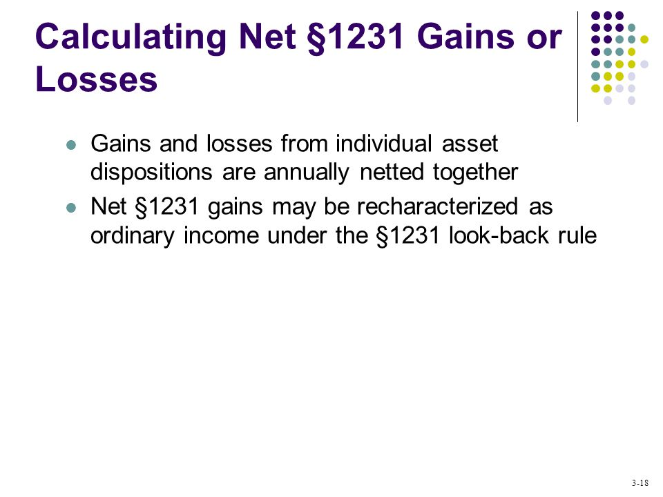 3-18 Calculating Net §1231 Gains or Losses Gains and losses from individual asset dispositions are annually netted together Net §1231 gains may be recharacterized as ordinary income under the §1231 look-back rule