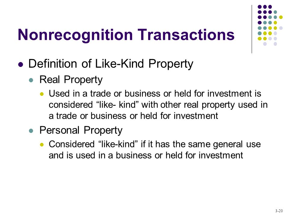 3-20 Nonrecognition Transactions Definition of Like-Kind Property Real Property Used in a trade or business or held for investment is considered like- kind with other real property used in a trade or business or held for investment Personal Property Considered like-kind if it has the same general use and is used in a business or held for investment