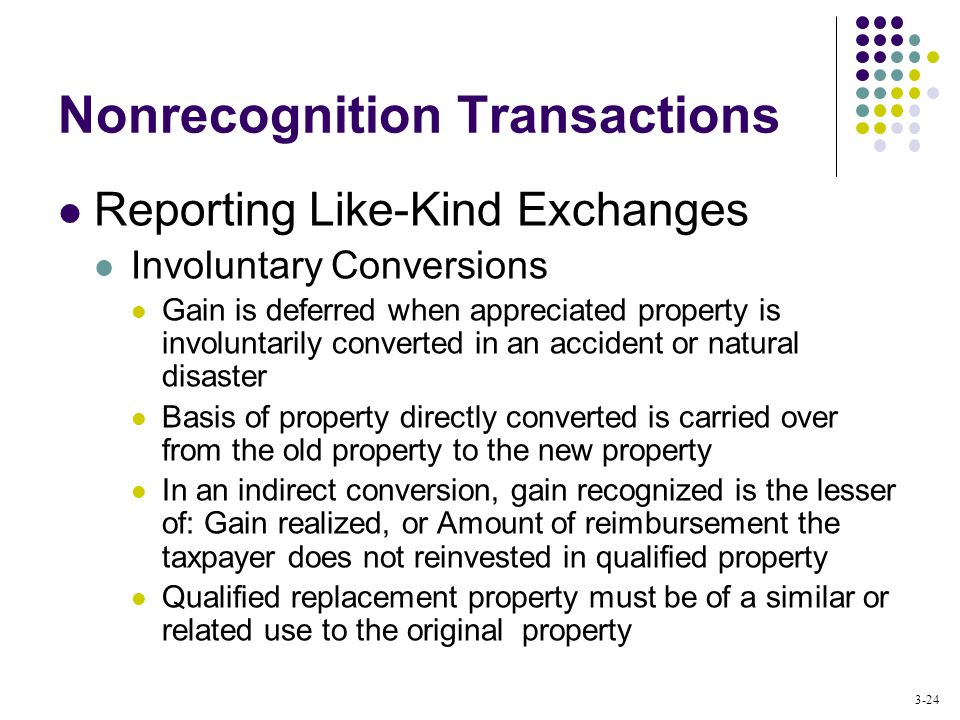 3-24 Nonrecognition Transactions Reporting Like-Kind Exchanges Involuntary Conversions Gain is deferred when appreciated property is involuntarily converted in an accident or natural disaster Basis of property directly converted is carried over from the old property to the new property In an indirect conversion, gain recognized is the lesser of: Gain realized, or Amount of reimbursement the taxpayer does not reinvested in qualified property Qualified replacement property must be of a similar or related use to the original property