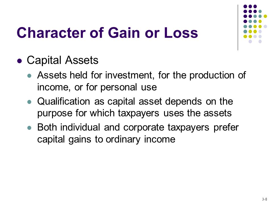 3-8 Character of Gain or Loss Capital Assets Assets held for investment, for the production of income, or for personal use Qualification as capital asset depends on the purpose for which taxpayers uses the assets Both individual and corporate taxpayers prefer capital gains to ordinary income
