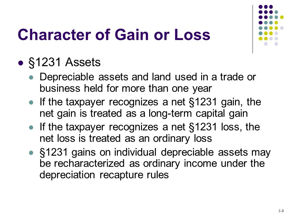 3-9 Character of Gain or Loss §1231 Assets Depreciable assets and land used in a trade or business held for more than one year If the taxpayer recognizes a net §1231 gain, the net gain is treated as a long-term capital gain If the taxpayer recognizes a net §1231 loss, the net loss is treated as an ordinary loss §1231 gains on individual depreciable assets may be recharacterized as ordinary income under the depreciation recapture rules