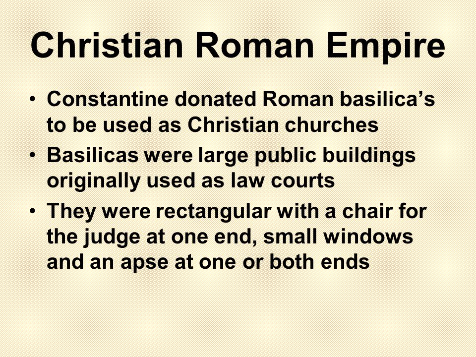 Christian Roman Empire Constantine donated Roman basilica's to be used as Christian churches Basilicas were large public buildings originally used as law courts They were rectangular with a chair for the judge at one end, small windows and an apse at one or both ends