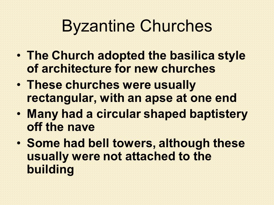 Byzantine Churches The Church adopted the basilica style of architecture for new churches These churches were usually rectangular, with an apse at one end Many had a circular shaped baptistery off the nave Some had bell towers, although these usually were not attached to the building