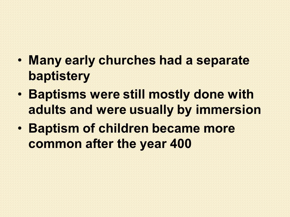 Many early churches had a separate baptistery Baptisms were still mostly done with adults and were usually by immersion Baptism of children became more common after the year 400