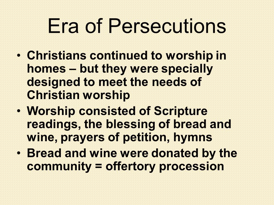 Era of Persecutions Christians continued to worship in homes – but they were specially designed to meet the needs of Christian worship Worship consisted of Scripture readings, the blessing of bread and wine, prayers of petition, hymns Bread and wine were donated by the community = offertory procession