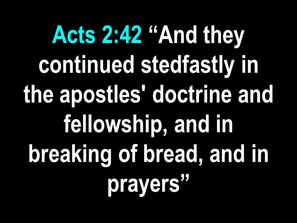Acts 2:42 And they continued stedfastly in the apostles doctrine and fellowship, and in breaking of bread, and in prayers