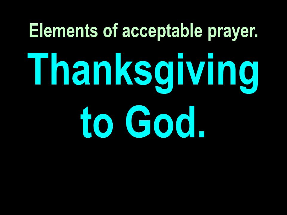 Elements of acceptable prayer. Thanksgiving to God.