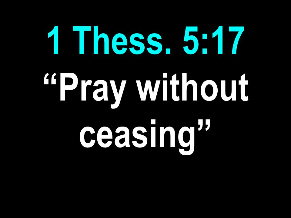 1 Thess. 5:17 Pray without ceasing