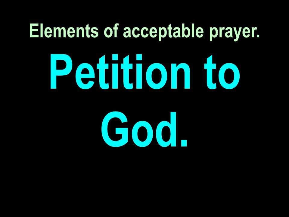 Elements of acceptable prayer. Petition to God.