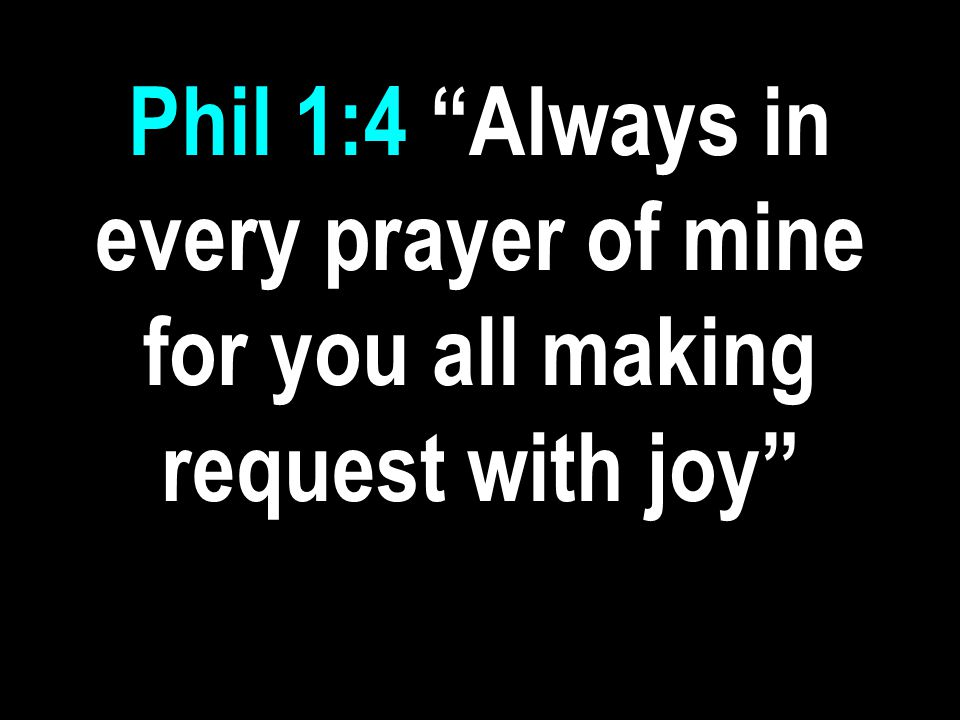 Phil 1:4 Always in every prayer of mine for you all making request with joy