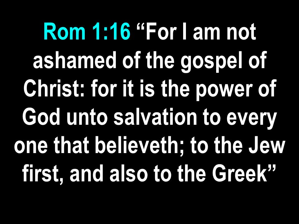 Rom 1:16 For I am not ashamed of the gospel of Christ: for it is the power of God unto salvation to every one that believeth; to the Jew first, and also to the Greek