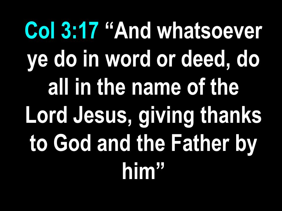 Col 3:17 And whatsoever ye do in word or deed, do all in the name of the Lord Jesus, giving thanks to God and the Father by him