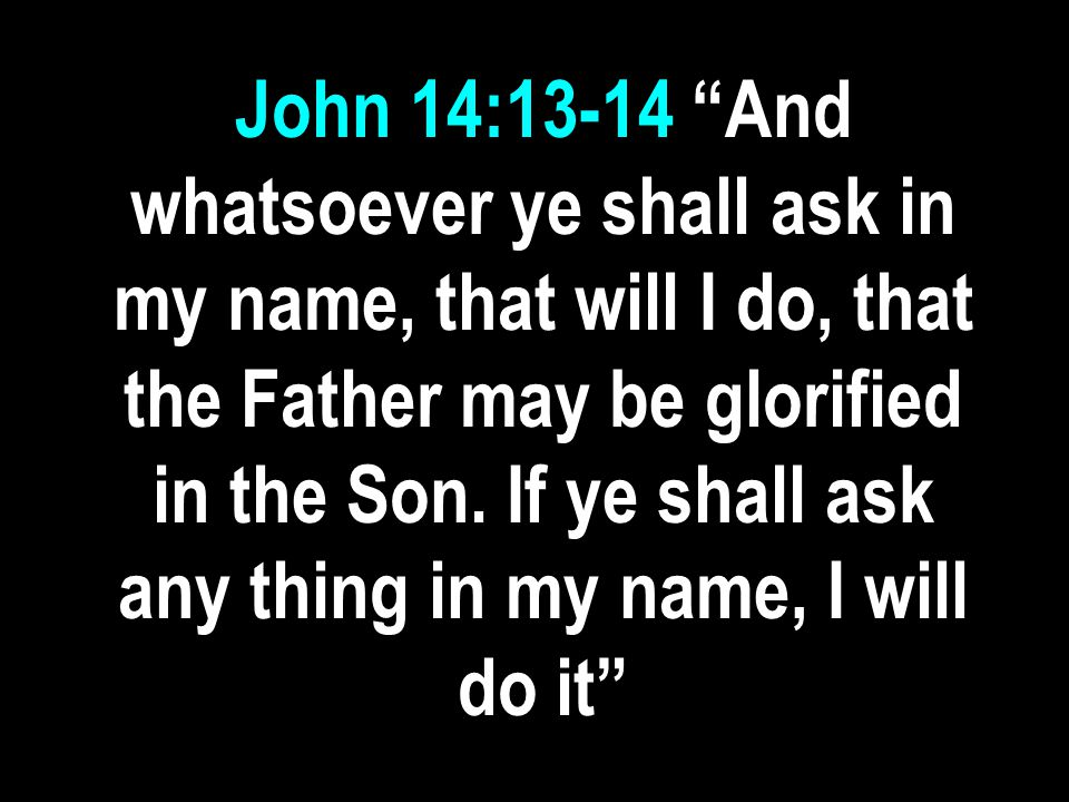 John 14:13-14 And whatsoever ye shall ask in my name, that will I do, that the Father may be glorified in the Son.