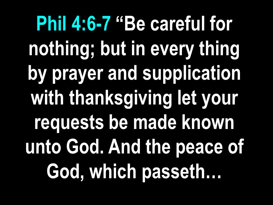 Phil 4:6-7 Be careful for nothing; but in every thing by prayer and supplication with thanksgiving let your requests be made known unto God.