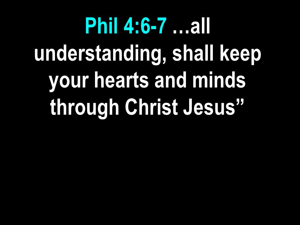 Phil 4:6-7 …all understanding, shall keep your hearts and minds through Christ Jesus