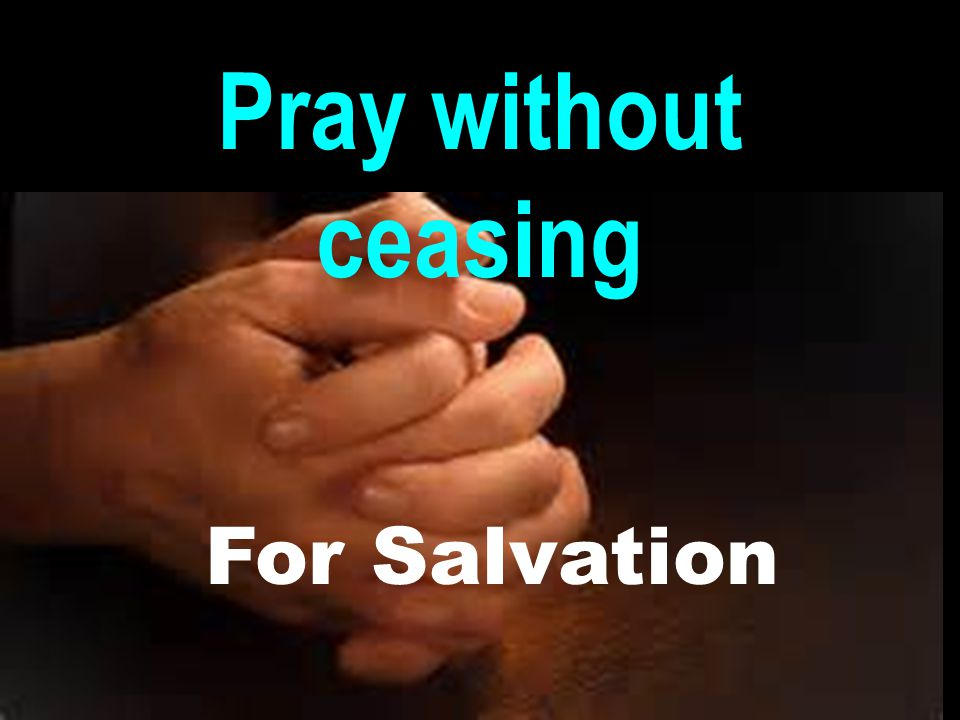 Pray without ceasing For Salvation