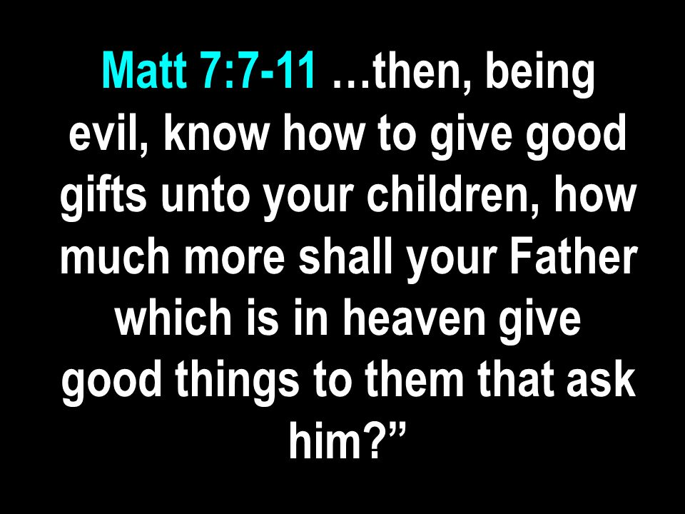 Matt 7:7-11 …then, being evil, know how to give good gifts unto your children, how much more shall your Father which is in heaven give good things to them that ask him
