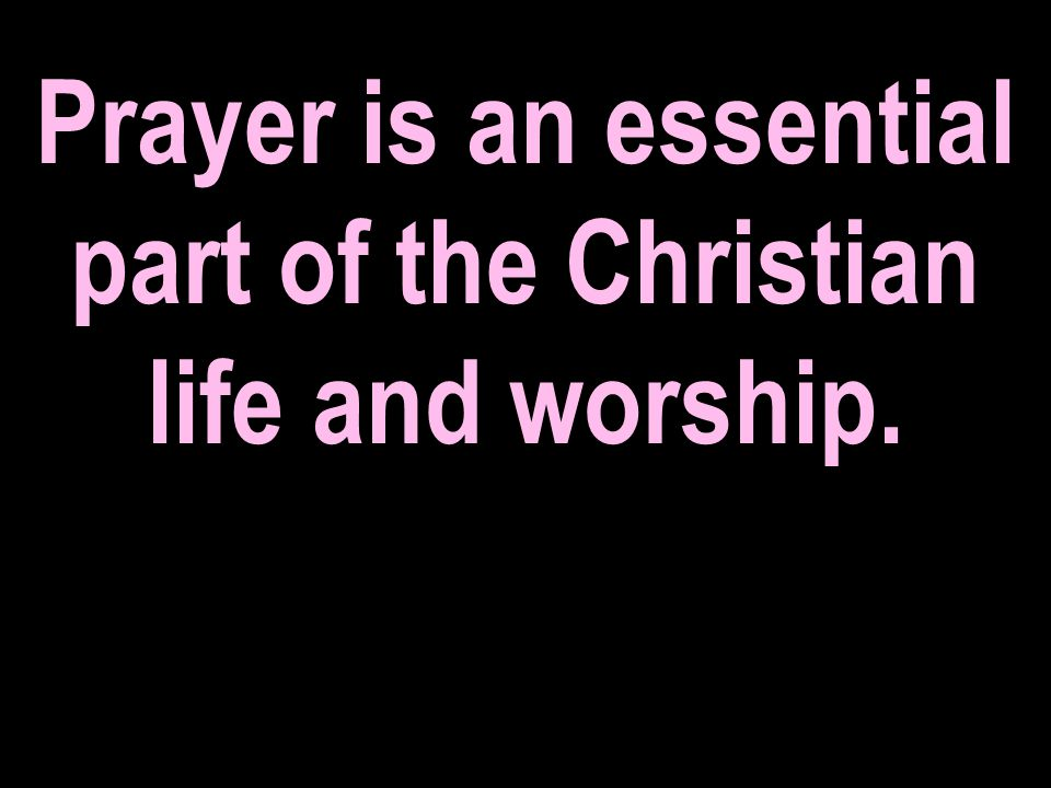 Prayer is an essential part of the Christian life and worship.