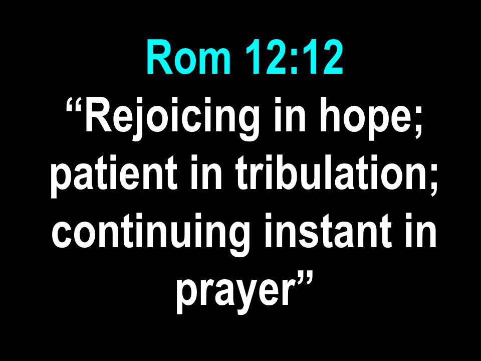 Rom 12:12 Rejoicing in hope; patient in tribulation; continuing instant in prayer