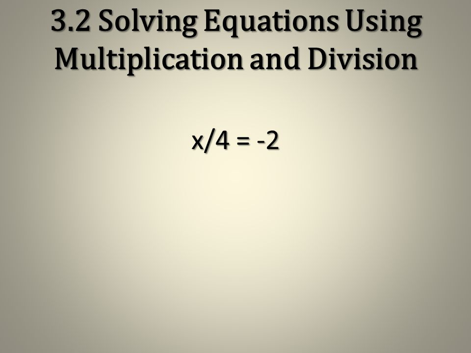 3.2 Solving Equations Using Multiplication and Division x/3 = 11