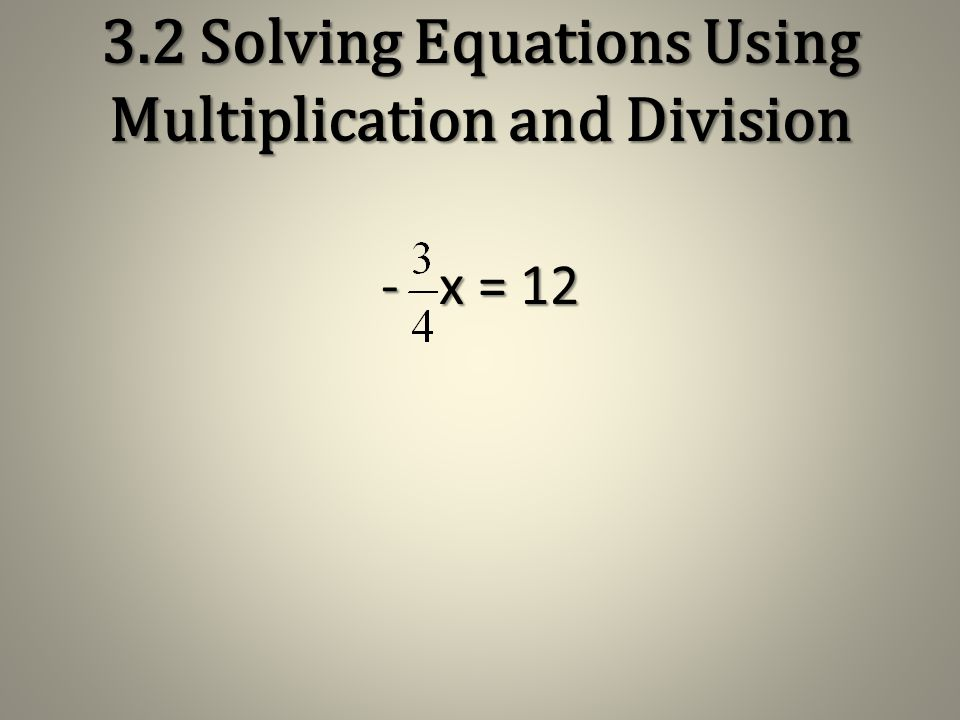3.2 Solving Equations Using Multiplication and Division x = 6