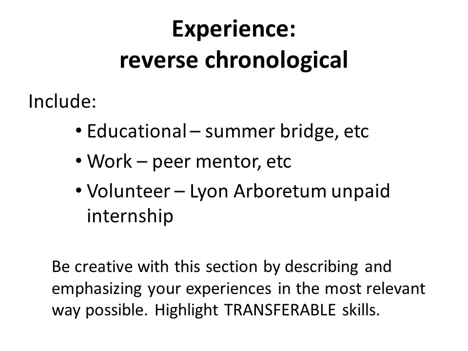 Experience: reverse chronological Include: Educational – summer bridge, etc Work – peer mentor, etc Volunteer – Lyon Arboretum unpaid internship Be creative with this section by describing and emphasizing your experiences in the most relevant way possible.