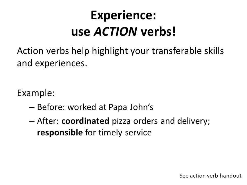 Experience: use ACTION verbs. Action verbs help highlight your transferable skills and experiences.
