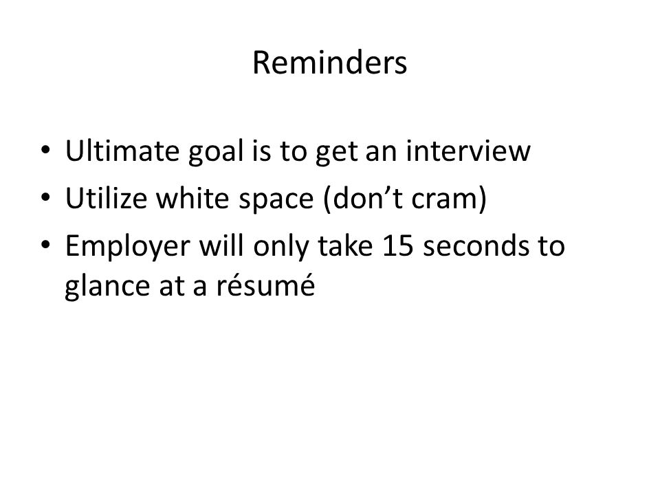 Reminders Ultimate goal is to get an interview Utilize white space (don't cram) Employer will only take 15 seconds to glance at a résumé