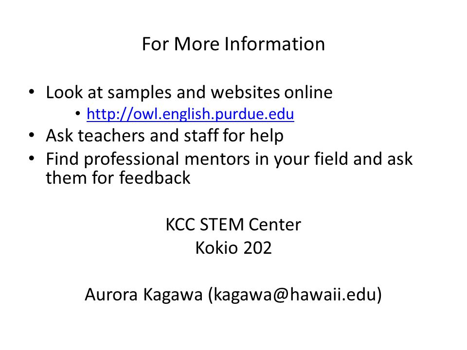 For More Information Look at samples and websites online   Ask teachers and staff for help Find professional mentors in your field and ask them for feedback KCC STEM Center Kokio 202 Aurora Kagawa