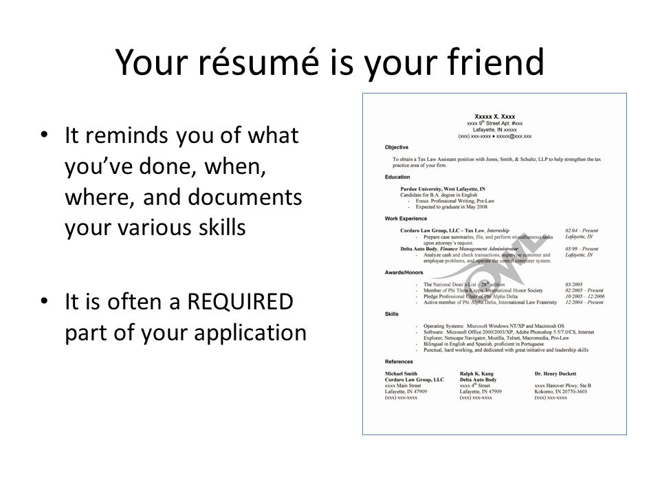 Your résumé is your friend It reminds you of what you've done, when, where, and documents your various skills It is often a REQUIRED part of your application