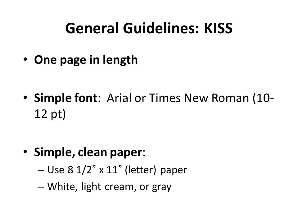 General Guidelines: KISS One page in length Simple font: Arial or Times New Roman ( pt) Simple, clean paper: – Use 8 1/2 x 11 (letter) paper – White, light cream, or gray