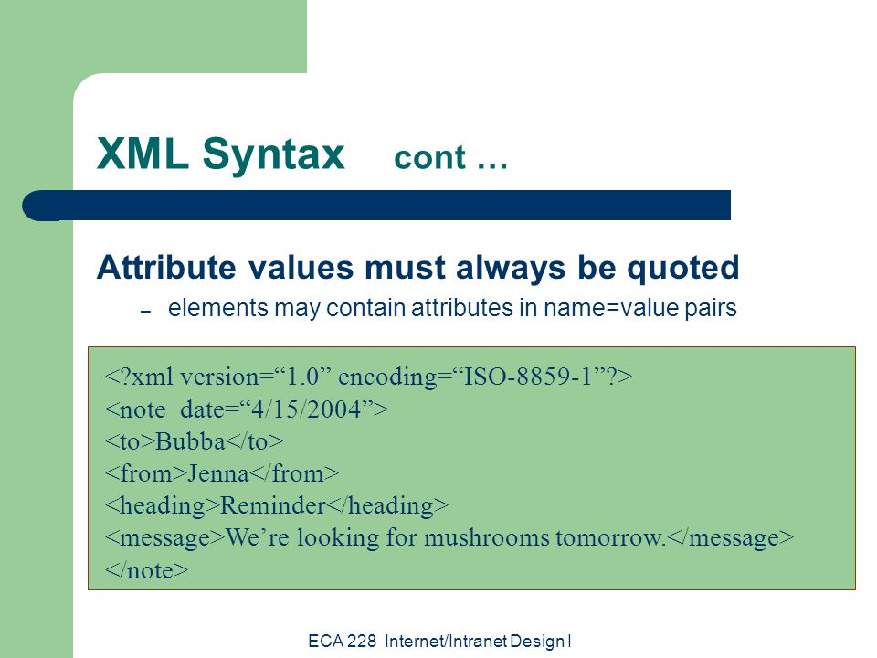ECA 228 Internet/Intranet Design I XML Syntax cont … Attribute values must always be quoted – elements may contain attributes in name=value pairs Bubba Jenna Reminder We're looking for mushrooms tomorrow.