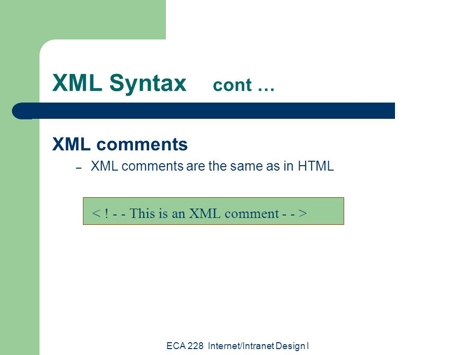 ECA 228 Internet/Intranet Design I XML Syntax cont … XML comments – XML comments are the same as in HTML