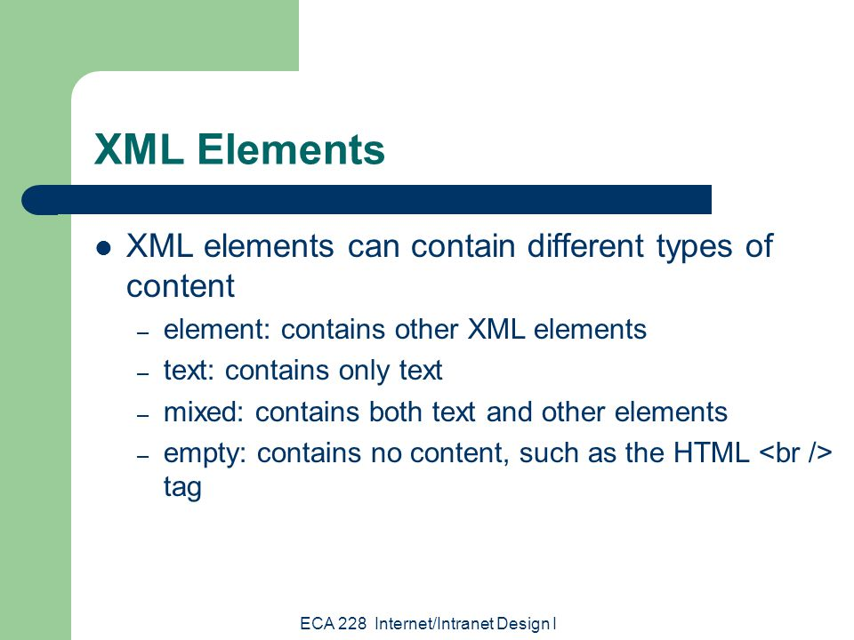 ECA 228 Internet/Intranet Design I XML Elements XML elements can contain different types of content – element: contains other XML elements – text: contains only text – mixed: contains both text and other elements – empty: contains no content, such as the HTML tag