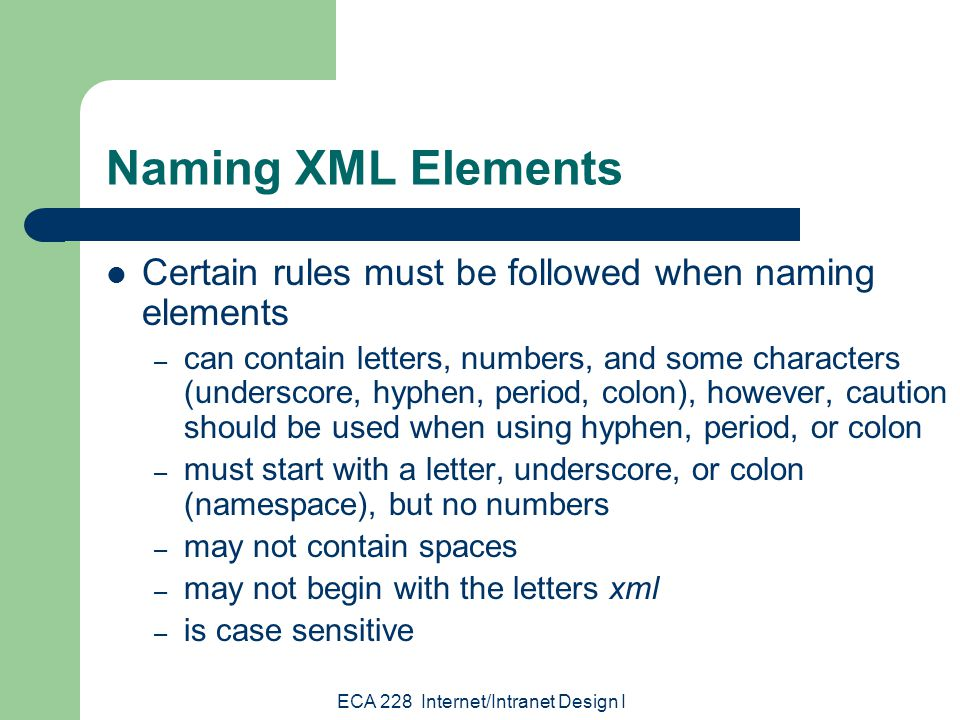 ECA 228 Internet/Intranet Design I Naming XML Elements Certain rules must be followed when naming elements – can contain letters, numbers, and some characters (underscore, hyphen, period, colon), however, caution should be used when using hyphen, period, or colon – must start with a letter, underscore, or colon (namespace), but no numbers – may not contain spaces – may not begin with the letters xml – is case sensitive