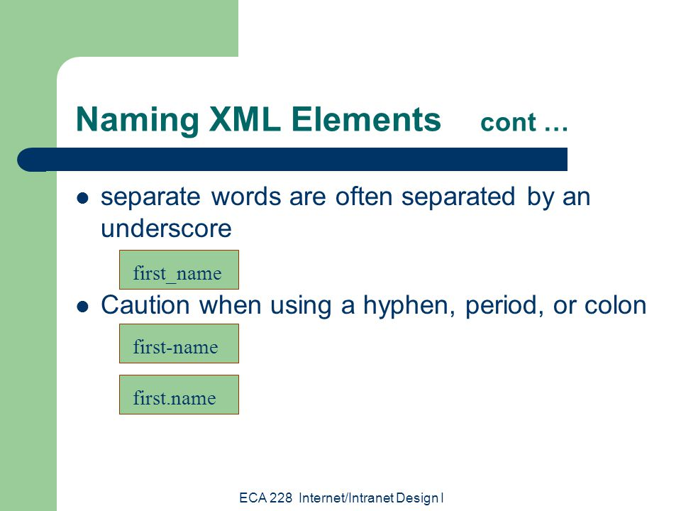ECA 228 Internet/Intranet Design I Naming XML Elements cont … separate words are often separated by an underscore Caution when using a hyphen, period, or colon first_name first.name first-name