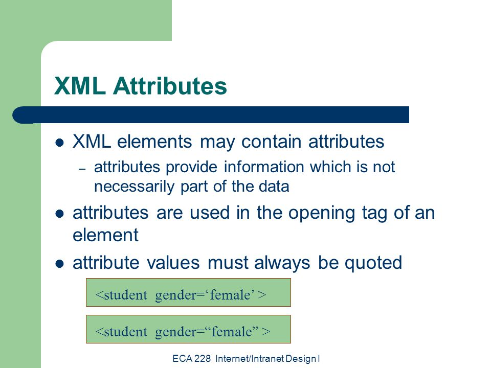 ECA 228 Internet/Intranet Design I XML Attributes XML elements may contain attributes – attributes provide information which is not necessarily part of the data attributes are used in the opening tag of an element attribute values must always be quoted